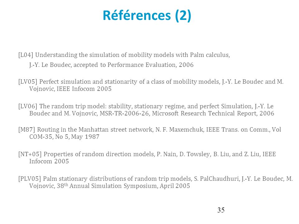Références (2) [L04] Understanding the simulation of mobility models with Palm calculus, J.-Y. Le Boudec, accepted to Performance Evaluation, 2006.